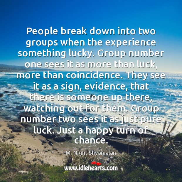 People break down into two groups when the experience something lucky. Group M. Night Shyamalan Picture Quote