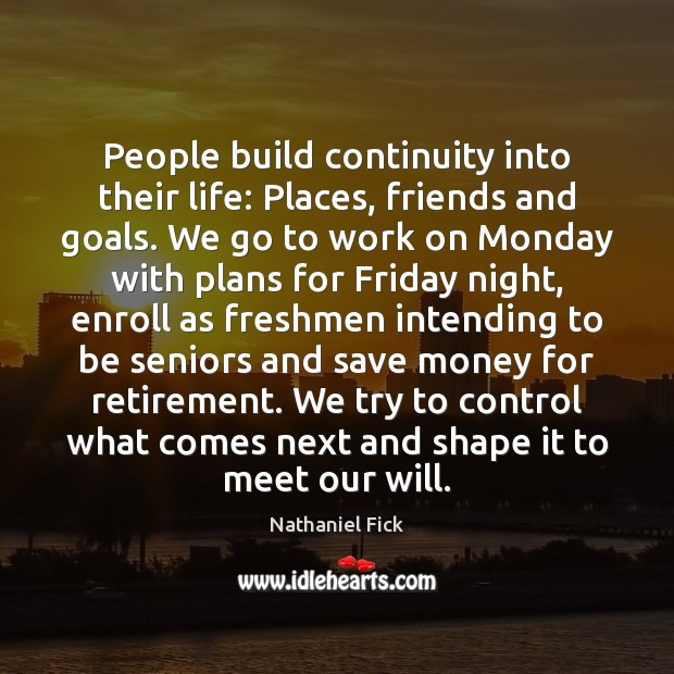Image, People build continuity into their life: Places, friends and goals. We go