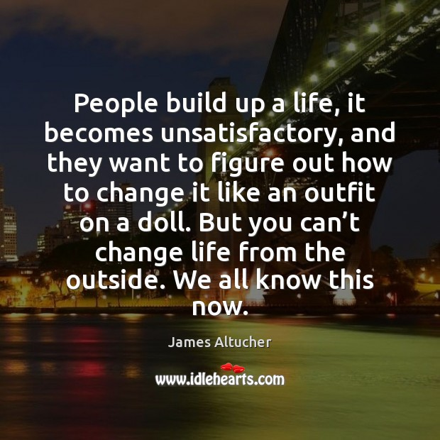 People build up a life, it becomes unsatisfactory, and they want to James Altucher Picture Quote