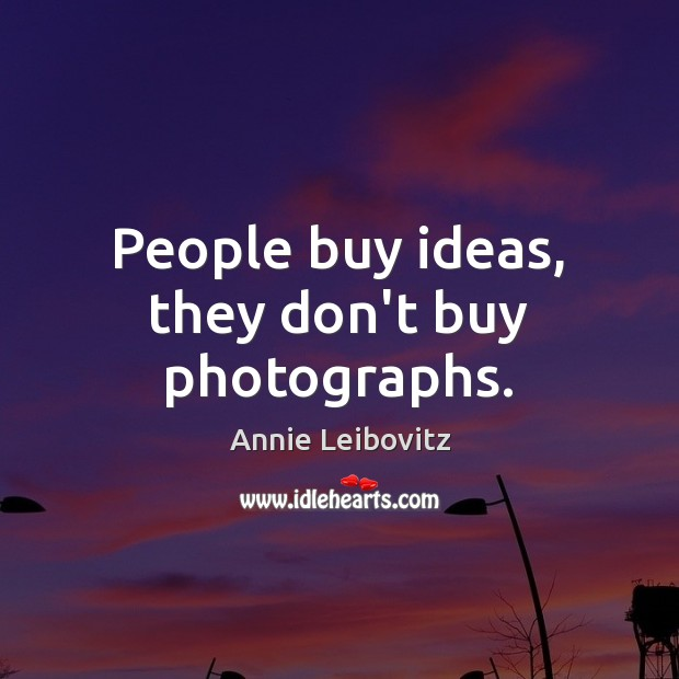 People buy ideas, they don't buy photographs. Image