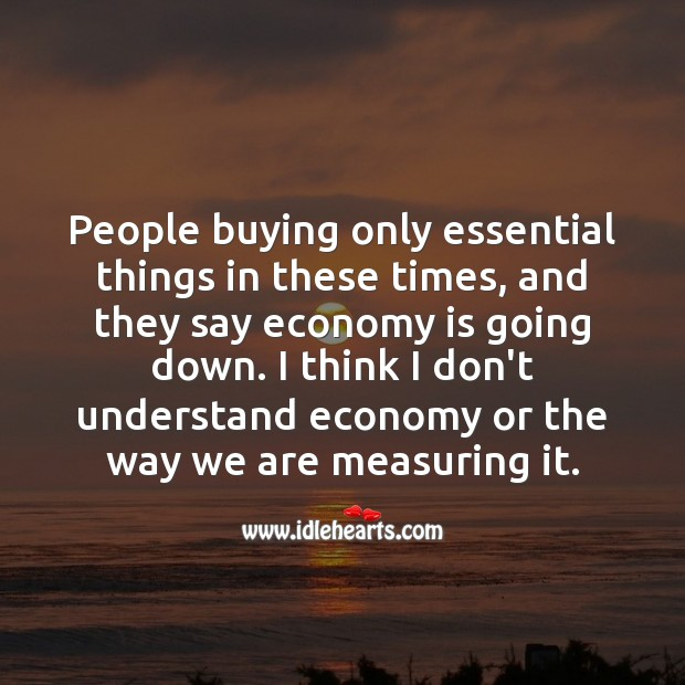 People buying only essential things in these times, and they say economy is going down. Economy Quotes Image