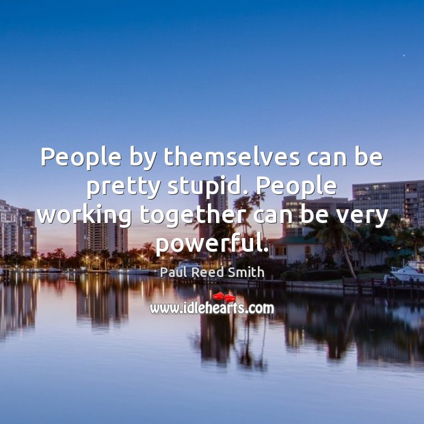 People by themselves can be pretty stupid. People working together can be very powerful. Image