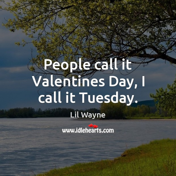 Image, People call it Valentines Day, I call it Tuesday.