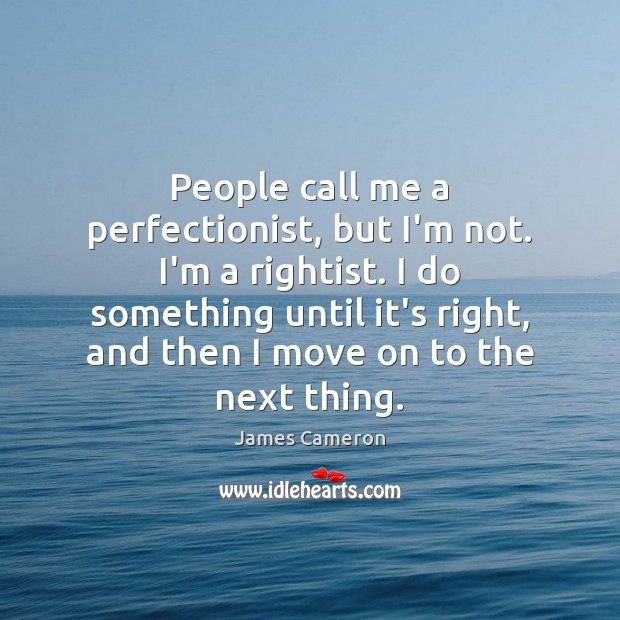 People call me a perfectionist, but I'm not. I'm a rightist. I James Cameron Picture Quote