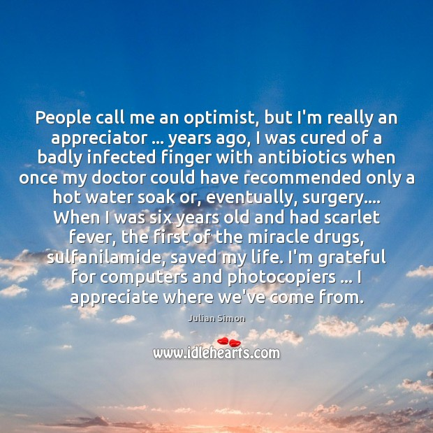 People call me an optimist, but I'm really an appreciator … years ago, Julian Simon Picture Quote