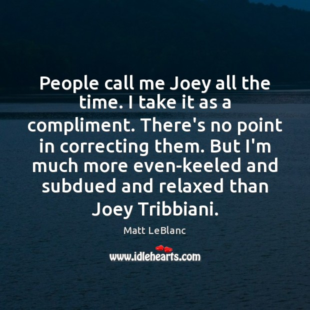 People call me Joey all the time. I take it as a Matt LeBlanc Picture Quote