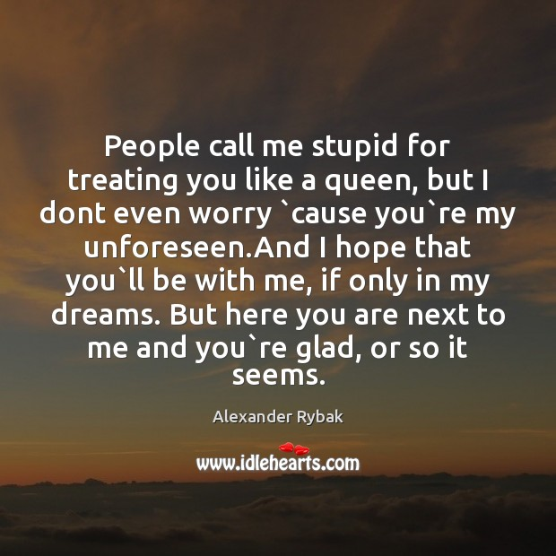 People call me stupid for treating you like a queen, but I Image