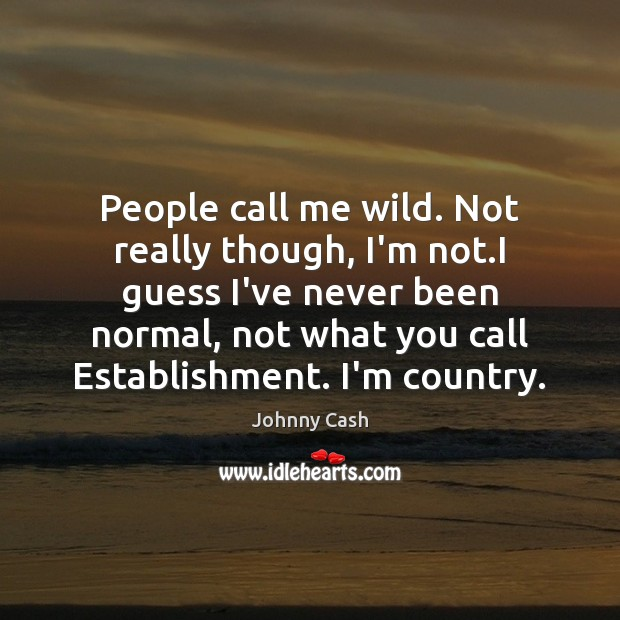 People call me wild. Not really though, I'm not.I guess I've Image