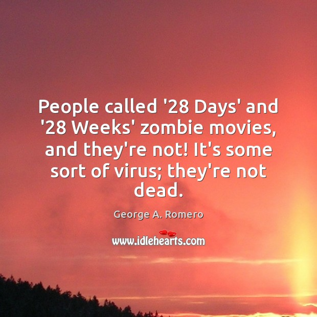 People called '28 Days' and '28 Weeks' zombie movies, and they're not! George A. Romero Picture Quote