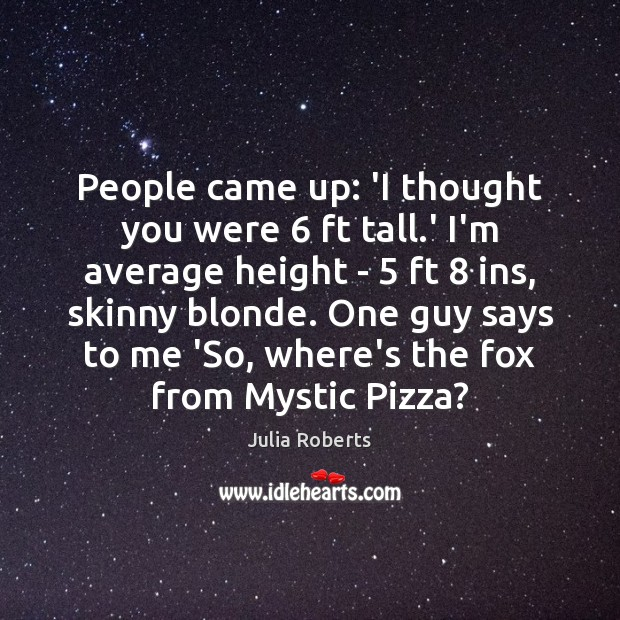 People came up: 'I thought you were 6 ft tall.' I'm average Julia Roberts Picture Quote