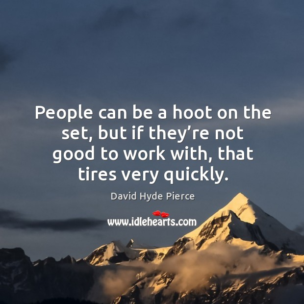 People can be a hoot on the set, but if they're not good to work with, that tires very quickly. David Hyde Pierce Picture Quote