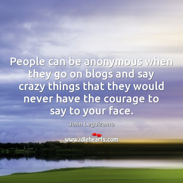 People can be anonymous when they go on blogs and say crazy Image