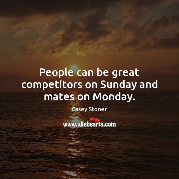 People can be great competitors on Sunday and mates on Monday. Casey Stoner Picture Quote
