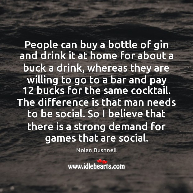 People can buy a bottle of gin and drink it at home Nolan Bushnell Picture Quote