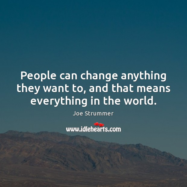 People can change anything they want to, and that means everything in the world. Image