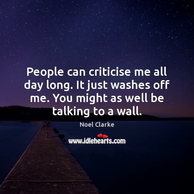 People can criticise me all day long. It just washes off me. Image