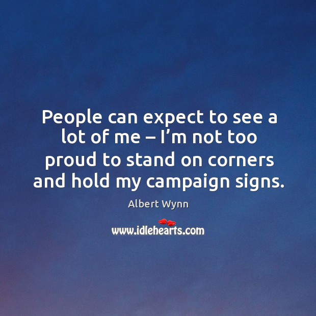 People can expect to see a lot of me – I'm not too proud to stand on corners and hold my campaign signs. Image