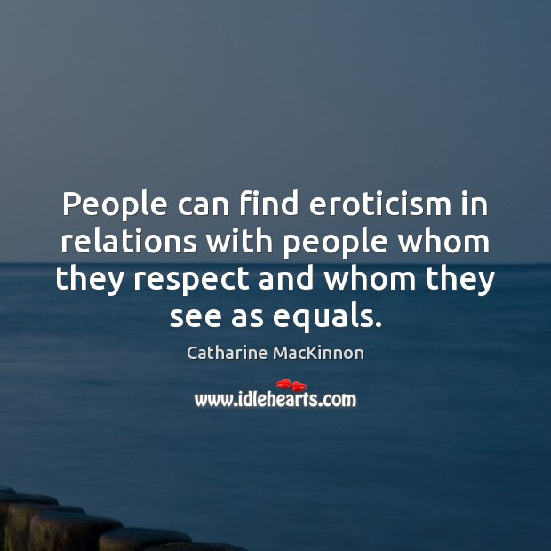 People can find eroticism in relations with people whom they respect and Catharine MacKinnon Picture Quote