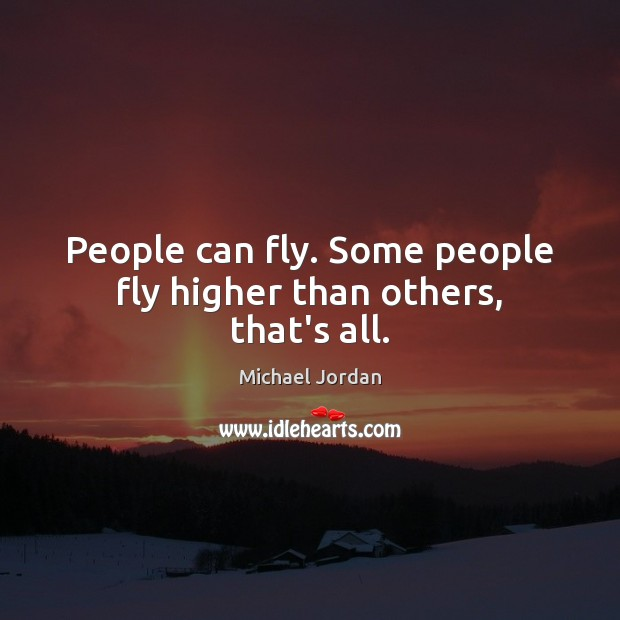 Image, People can fly. Some people fly higher than others, that's all.