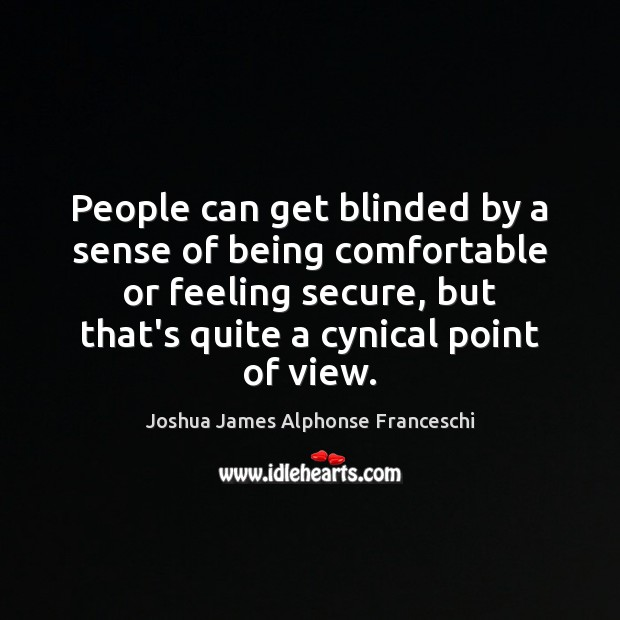 People can get blinded by a sense of being comfortable or feeling Joshua James Alphonse Franceschi Picture Quote