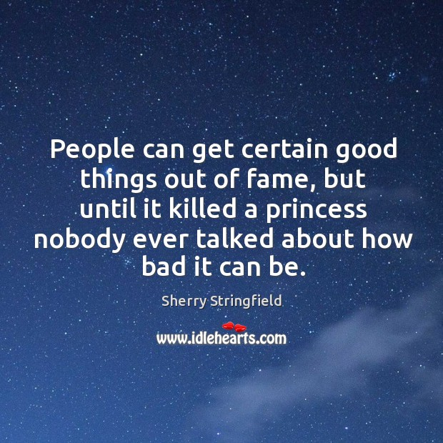 People can get certain good things out of fame, but until it killed a princess nobody ever talked about how bad it can be. Image