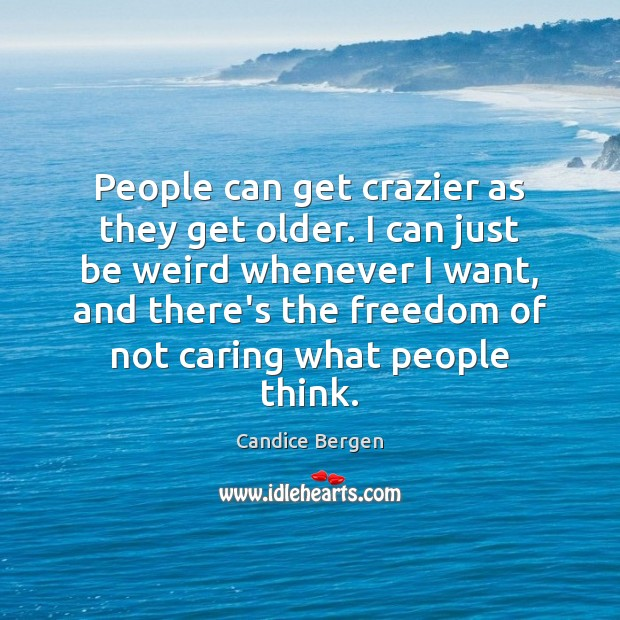People can get crazier as they get older. I can just be Candice Bergen Picture Quote