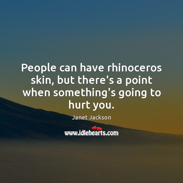 Image, People can have rhinoceros skin, but there's a point when something's going to hurt you.