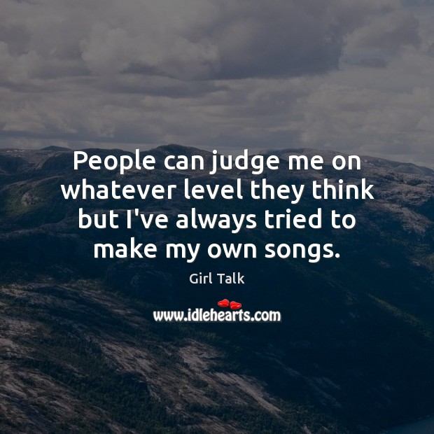People can judge me on whatever level they think but I've always Image