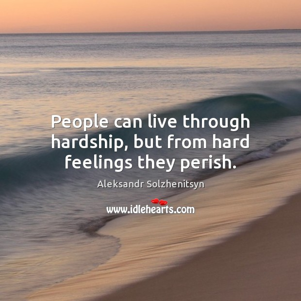 People can live through hardship, but from hard feelings they perish. Image