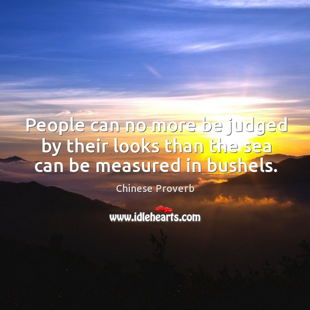 People can no more be judged by their looks than the sea can be measured in bushels. Image