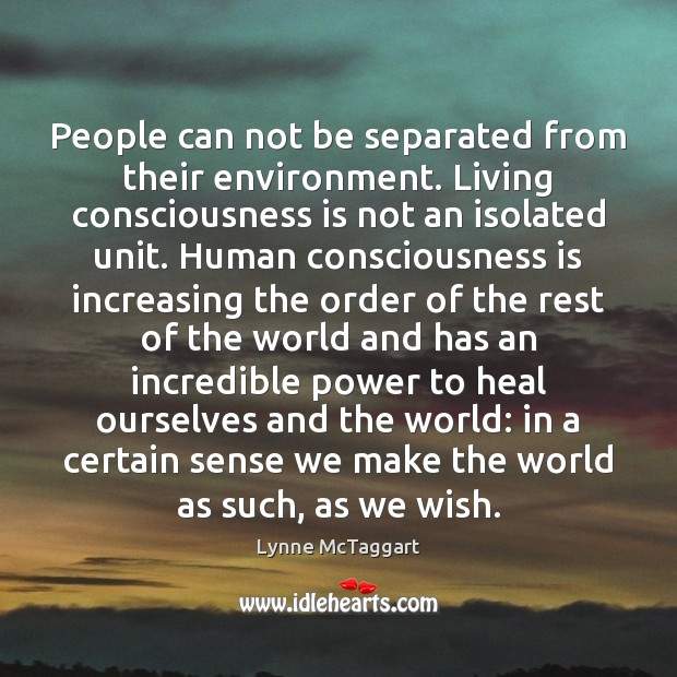 People can not be separated from their environment. Living consciousness is not Lynne McTaggart Picture Quote
