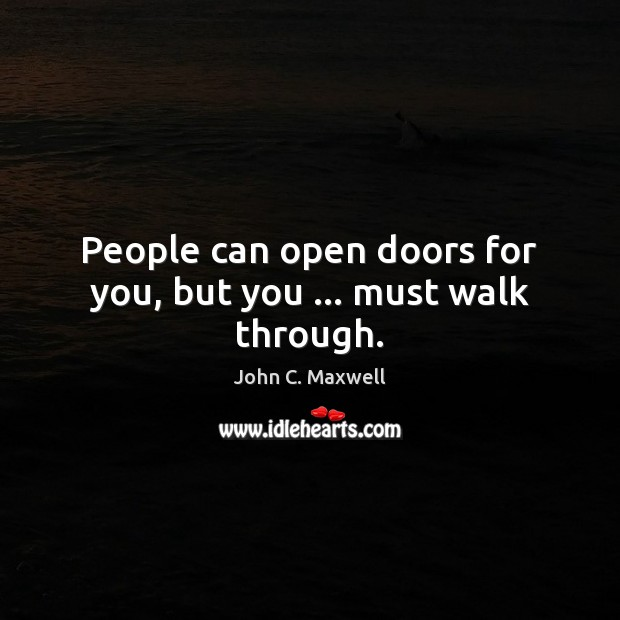 People can open doors for you, but you … must walk through. Image
