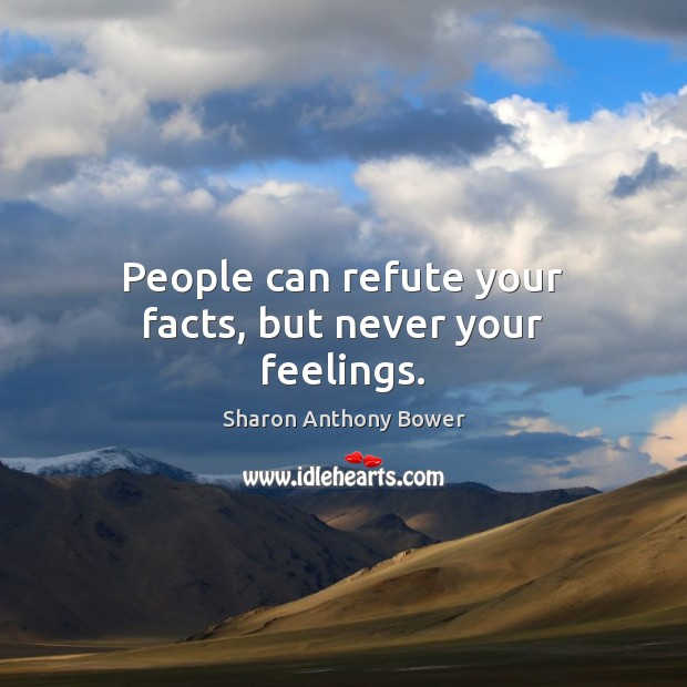 People can refute your facts, but never your feelings. Image