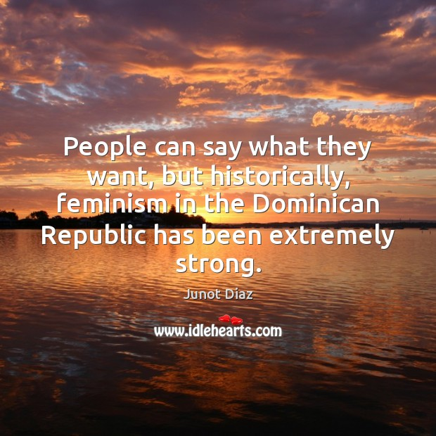 People can say what they want, but historically, feminism in the Dominican Junot Diaz Picture Quote