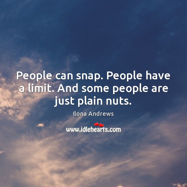 People can snap. People have a limit. And some people are just plain nuts. Image
