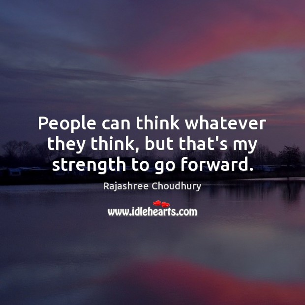 People can think whatever they think, but that's my strength to go forward. Image