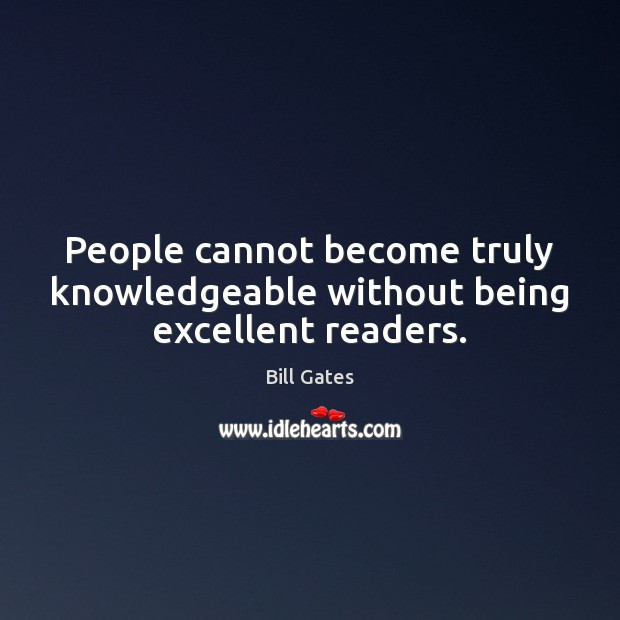 People cannot become truly knowledgeable without being excellent readers. Image