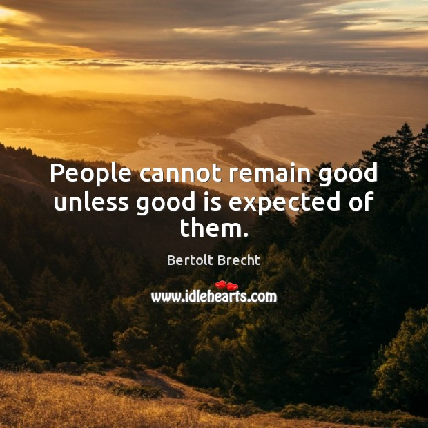 Image, People cannot remain good unless good is expected of them.