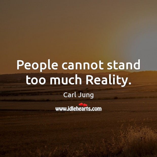 People cannot stand too much Reality. Image