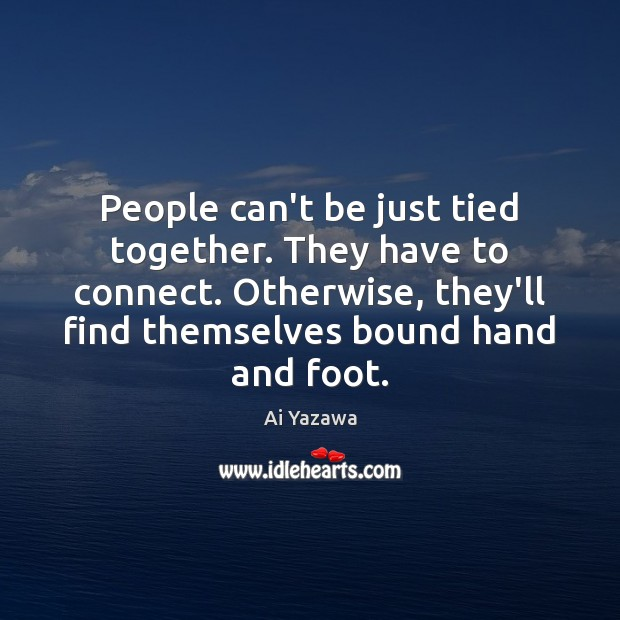 People can't be just tied together. They have to connect. Otherwise, they'll Ai Yazawa Picture Quote