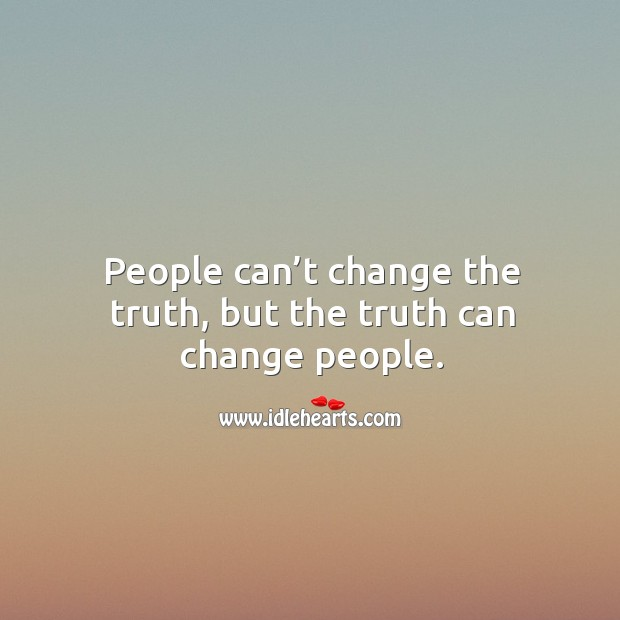 People can't change the truth, but the truth can change people. Image