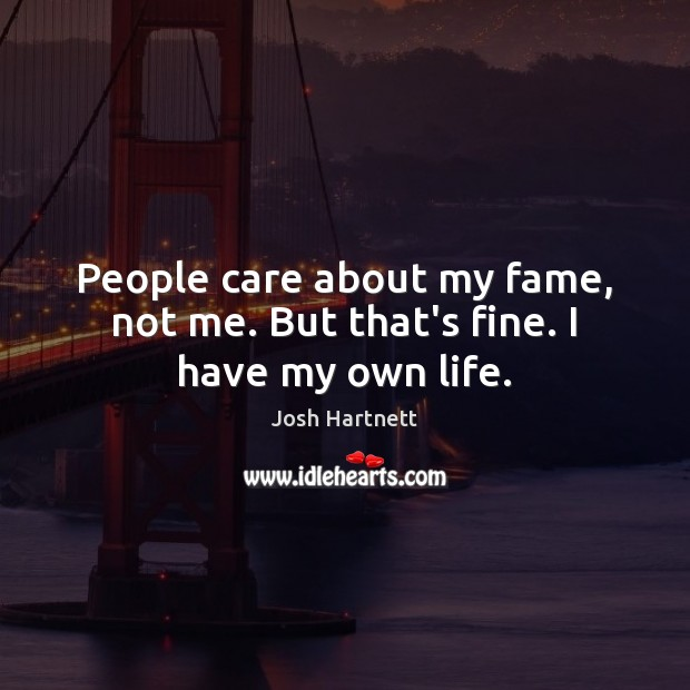 People care about my fame, not me. But that's fine. I have my own life. Josh Hartnett Picture Quote