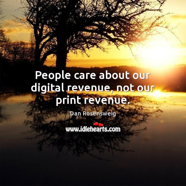 People care about our digital revenue, not our print revenue. Image