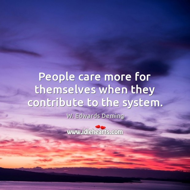 People care more for themselves when they contribute to the system. W. Edwards Deming Picture Quote