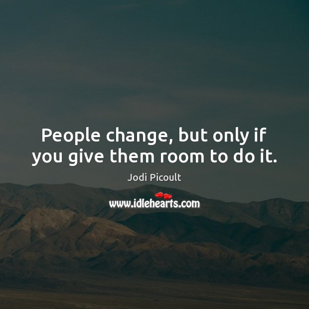 People change, but only if you give them room to do it. Image