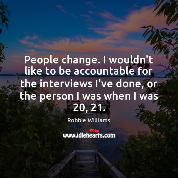 People change. I wouldn't like to be accountable for the interviews I've Robbie Williams Picture Quote