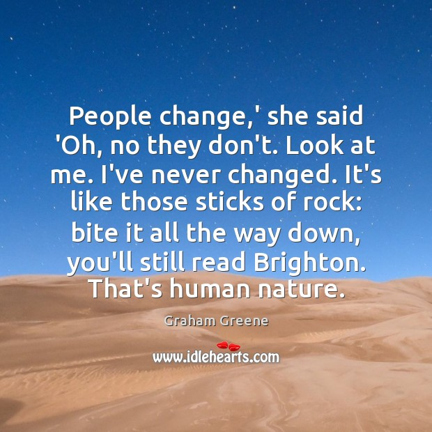 People change,' she said 'Oh, no they don't. Look at me. Graham Greene Picture Quote
