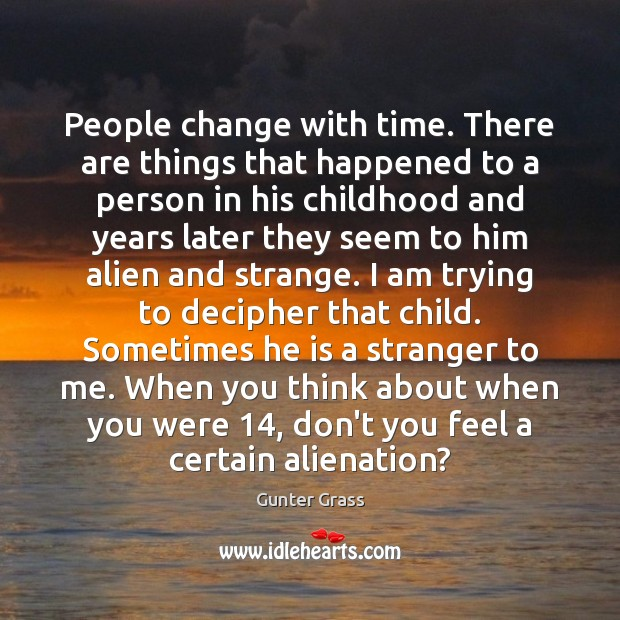 People change with time. There are things that happened to a person Gunter Grass Picture Quote