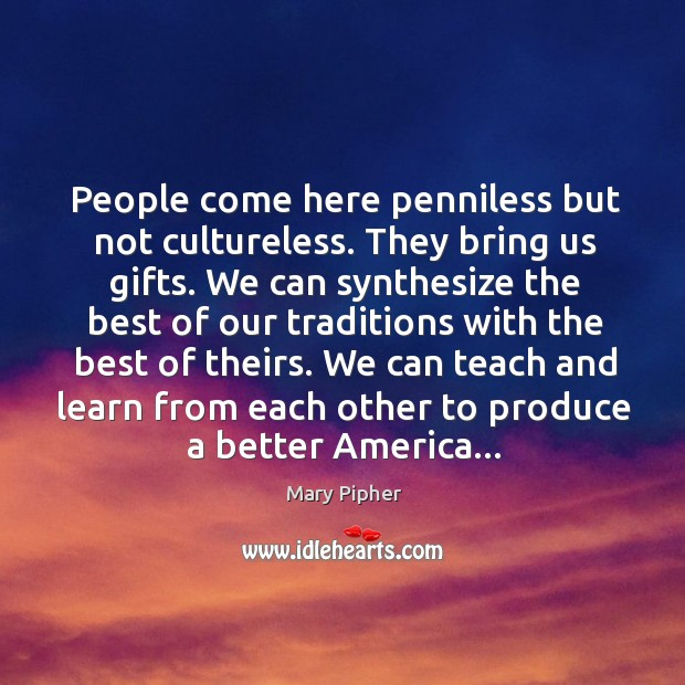 People come here penniless but not cultureless. They bring us gifts. We Image