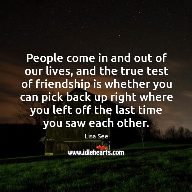 People come in and out of our lives, and the true test of friendship is whether you can pick back up right Image